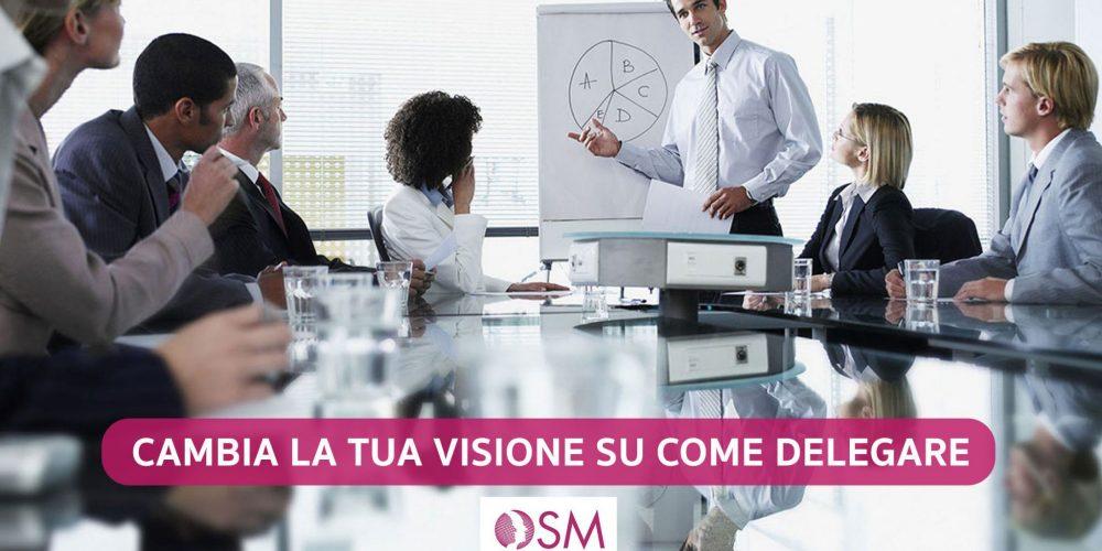Cambia la tua visione su come Delegare